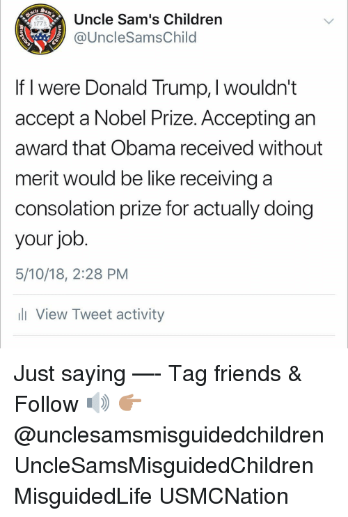 Consolation: Uncle Sam's Children  @UncleSamsChild  Est  1775  If I were Donald Trump, I wouldn't  accept a Nobel Prize. Accepting an  award that Obama received without  merit would be like receiving a  consolation prize for actually doing  your job  5/10/18, 2:28 PM  ll View Tweet activity Just saying —- Tag friends & Follow 🔊 👉🏽 @unclesamsmisguidedchildren UncleSamsMisguidedChildren MisguidedLife USMCNation