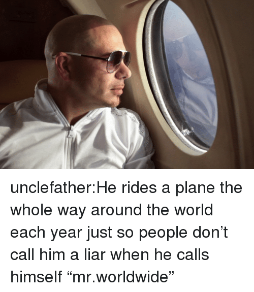 """Target, Tumblr, and Blog: unclefather:He rides a plane the whole way around the world each year just so people don't call him a liar when he calls himself """"mr.worldwide"""""""