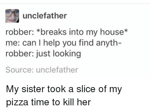 Time To Kill: unclefather  robber: breaks into my house  me: can l help you find anyth-  robber: just looking  Source: unclefather My sister took a slice of my pizza time to kill her
