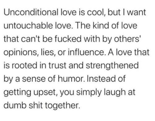 Dumb, Love, and Shit: Unconditional love is cool, but I want  untouchable love. The kind of love  that can't be fucked with by others'  opinions, lies, or influence. A love that  is rooted in trust and strengthened  by a sense of humor. Instead of  getting upset, you simply laugh at  dumb shit together.
