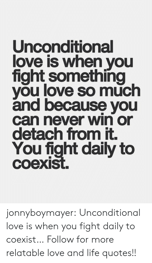 Detached: Unconditional  love is when you  fight something  you love so much  and because you  can never win or  detach from it.  You fight daily to  coexi jonnyboymayer:  Unconditional love is when you fight  daily to coexist…  Follow for more relatable love and life quotes!!