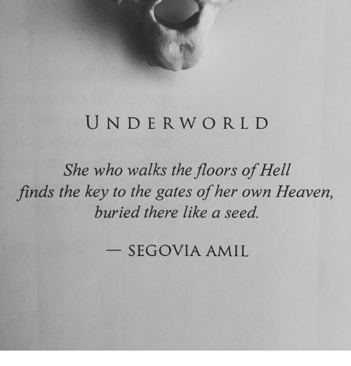 the gates: UND ER W ORLD  She who walks the floors of Hell  finds the key to the gates of her own Heaven,  buried there like a seed.  SEGOVIA AMIL
