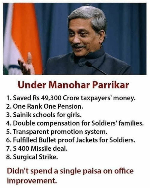 Improvement: Under Manohar Parrikar  1. Saved Rs 49,300 Crore taxpayers' money  2. One Rank One Pension.  3. Sainik schools for girls.  4. Double compensation for Soldiers' families.  5. Transparent promotion system  6. Fulfilled Bullet proof Jackets for Soldiers.  7.S 400 Missile dea  8. Surgical Strike.  Didn't spend a single paisa on office  improvement.