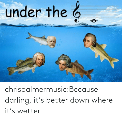 darling: under the 6 chrispalmermusic:Because darling, it's better down where it's wetter