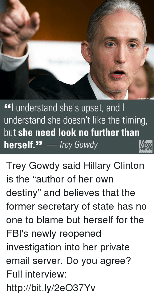 "Hillary Clinton, Memes, and News: understand she's upset, and l  understand she doesn't like the timing,  but she need look no further than  herself  JJ  Trey Gowdy  FOX  NEWS Trey Gowdy said Hillary Clinton is the ""author of her own destiny"" and believes that the former secretary of state has no one to blame but herself for the FBI's newly reopened investigation into her private email server. Do you agree?   Full interview: http://bit.ly/2eO37Yv"
