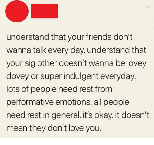 Friends, Love, and Mean: understand that your friends don't  wanna talk every day. understand that  your sig other doesn't wanna be lovey  dovey or super indulgent everyday.  lots of people need rest from  performative emotions. all people  need rest in general. it's okay. it doesn't  mean they don't love you.