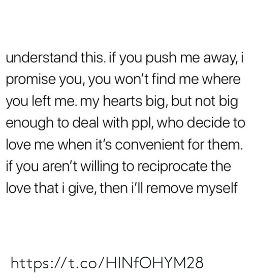 Love, Memes, and Hearts: understand this. if you push me away, i  promise you, you won't find me where  you left me. my hearts big, but not big  enough to deal with ppl, who decide to  love me when it's convenient for them.  if you aren't willing to reciprocate the  love that i give, then i'll remove myself https://t.co/HINfOHYM28