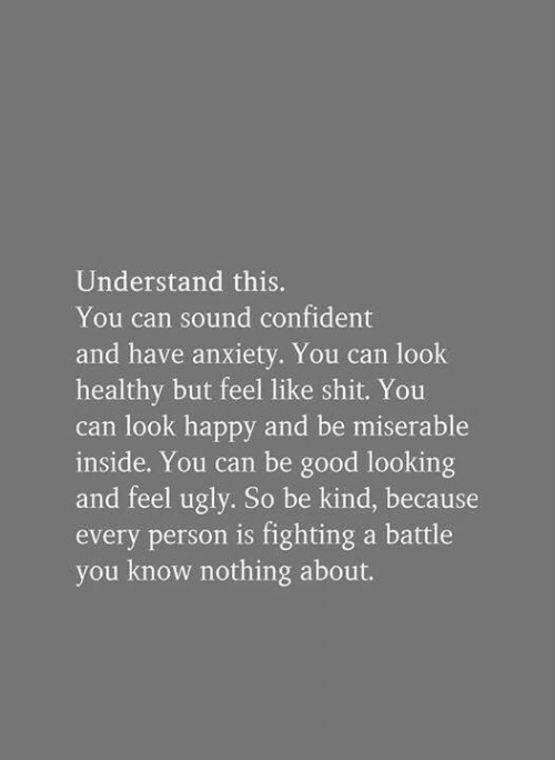 Shit, Ugly, and Anxiety: Understand this.  You can sound confident  and have anxiety. You can look  healthy but feel like shit. You  can look happy and be miserable  inside. You can be good looking  and feel ugly. So be kind, because  every person is fighting a battle  you know nothing about.
