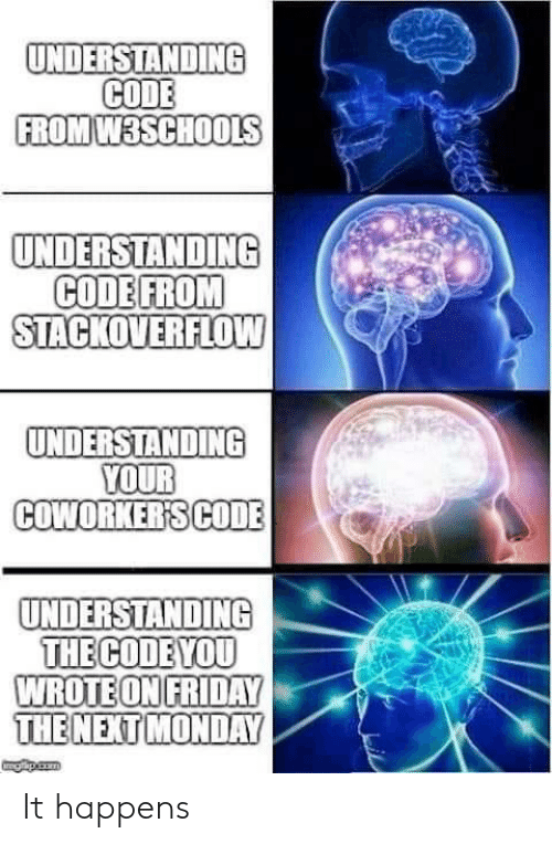 stackoverflow: UNDERSTANDING  CODE  FROM W3SCHOOLS  UNDERSTANDING  CODE FROM  STACKOVERFLOW  UNDERSTANDING  YOUR  COWORKER'SCODE  UNDERSTANDING  THE CODE YOU  WROTE ON FRIDAY  THE NEXT MONDAY  gapicom It happens