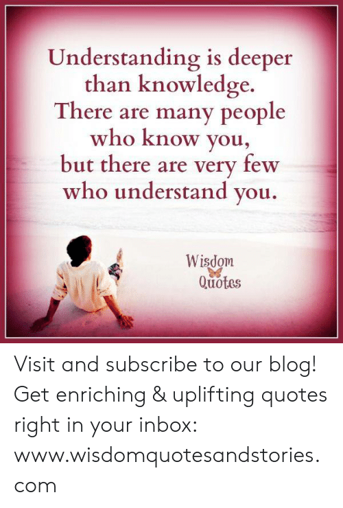 Uplifting Quotes: Understanding is deeper  than knowledge.  There are many people  who know you,  but there are very few  who understand you.  Wisdom  Quotes Visit and subscribe to our blog! Get enriching & uplifting quotes right in your inbox: www.wisdomquotesandstories.com