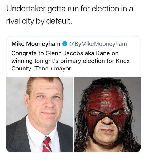 Run, Undertaker, and Dank Memes: Undertaker gotta run for election in a  rival city by default.  Mike Mooneyham @ByMikeMooneyham  Congrats to Glenn Jacobs aka Kane on  winning tonight's primary election for Knox  County (Tenn.) mayor.