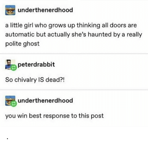 Best, Ghost, and Girl: underthenerdhood  a little girl who grows up thinking all doors are  automatic but actually she's haunted by a really  polite ghost  peterdrabbit  So chivalry IS dead?!  underthenerdhood  you win best response to this post .