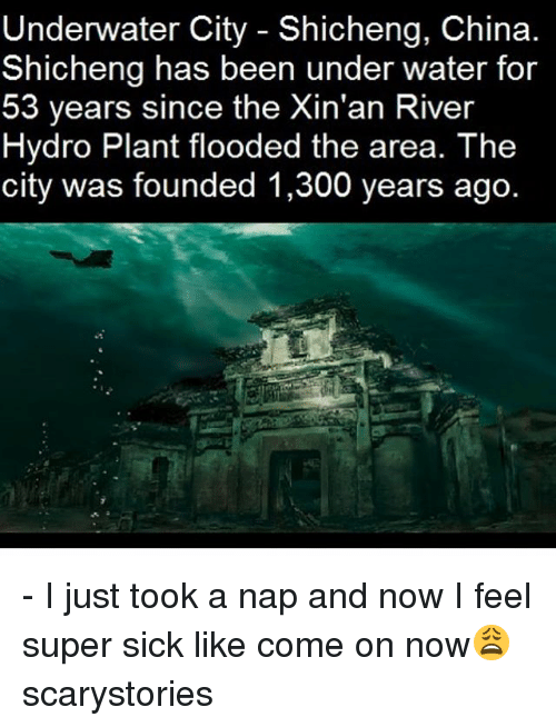 hydro: Underwater City Shicheng, China  Shicheng has been under water for  53 years since the Xin'an River  Hydro Plant flooded the area. The  city was founded 1,300 years ago - I just took a nap and now I feel super sick like come on now😩 scarystories