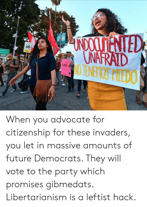 Future, Party, and Libertarianism: UNDOOSENTED  UNAFRAID  NO TENETIOS MIEDO  NO  EST  FREEWAY  NTRANCE  NOSTH  SuR  DACA  D1 When you advocate for citizenship for these invaders, you let in massive amounts of future Democrats. They will vote to the party which promises gibmedats. Libertarianism is a leftist hack.