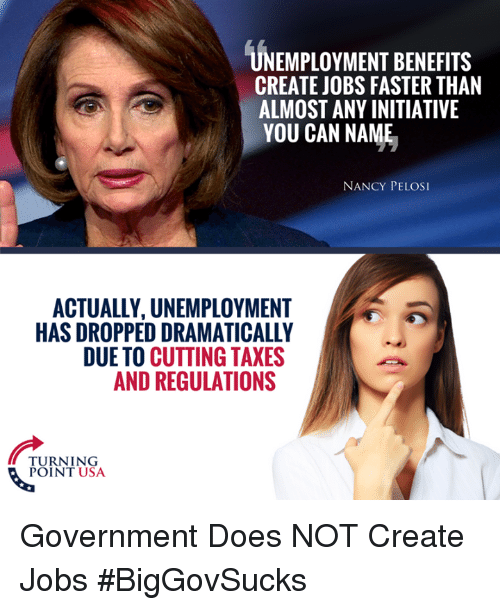 Memes, Getting Turnt, and Taxes: UNEMPLOYMENT BENEFITS  CREATE JOBS FASTER THAN  ALMOST ANY INITIATIVE  YOU CAN NAME  NANCY PELOS  ACTUALLY, UNEMPLOYMENT  HAS DROPPED DRAMATICALLY  DUE TO CUTTING TAXES  AND REGULATIONS  TURNT USA  POINT USA Government Does NOT Create Jobs #BigGovSucks