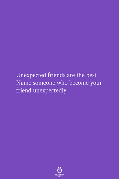 Friends, Best, and Who: Unexpected friends are the best  Name someone who become your  friend unexpectedly.