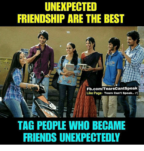 bests: UNEXPECTED  FRIENDSHIP ARE THE BEST  Fb.com/TearsCantSpeak  Like Page- Tears Can't Speak..  TAG PEOPLE WHO BECAME  FRIENDS UNEXPECTEDLY