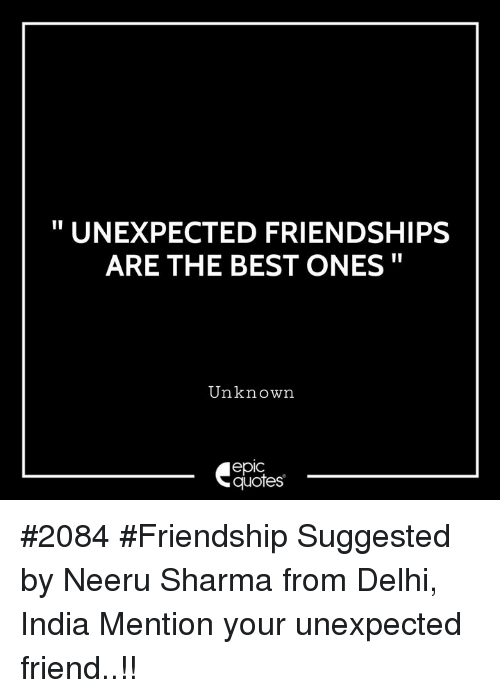 """Best, India, and Quotes: """" UNEXPECTED FRIENDSHIPS  ARE THE BEST ONES""""  Unknown  epic  quotes #2084 #Friendship Suggested by Neeru Sharma from Delhi, India Mention your unexpected friend..!!"""