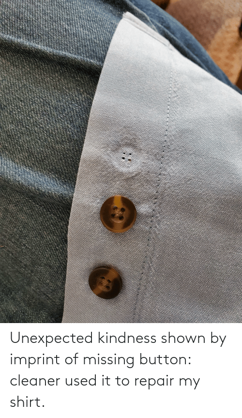 cleaner: Unexpected kindness shown by imprint of missing button: cleaner used it to repair my shirt.