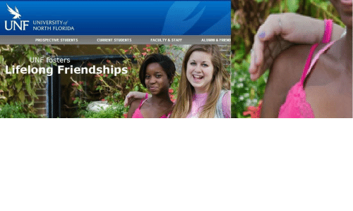 Prospective: UNF  UNIVERSITY of  NORTH FLORIDA  PROSPECTIVE STUDENTS  FACULTY & STAFF  ALUMNI & FRIEND  CURRENT STUDENTS  UNF fosters  Lifelong Friendships