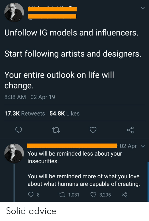 Insecurities: Unfollow IG models and influencers  Start following artists and designers  Your entire outlook on life will  change  8:38 AM 02 Apr 19  17.3K Retweets 54.8K Likes  02 Apr  You will be reminded less about your  insecurities.  You will be reminded more of what you love  about what humans are capable of creating  t 1,031 3,295 Solid advice
