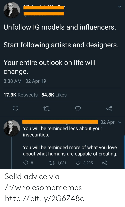 Insecurities: Unfollow IG models and influencers.  Start following artists and designers.  Your entire outlook on life will  change.  8:38 AM 02 Apr 19  17.3K Retweets 54.8K Likes  02 Apr  You will be reminded less about your  insecurities.  You will be reminded more of what you love  about what humans are capable of creating.  Li 1,031  3,295 Solid advice via /r/wholesomememes http://bit.ly/2G6Z48c