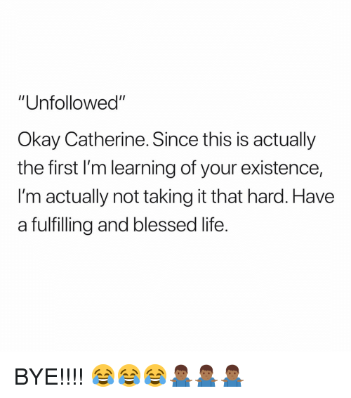 """catherine: """"Unfollowed""""  Okay Catherine. Since this is actually  the first I'm learning of your existence,  I'm actually not taking it that hard. Have  a fulfilling and blessed life. BYE!!!! 😂😂😂🤷🏾♂️🤷🏾♂️🤷🏾♂️"""