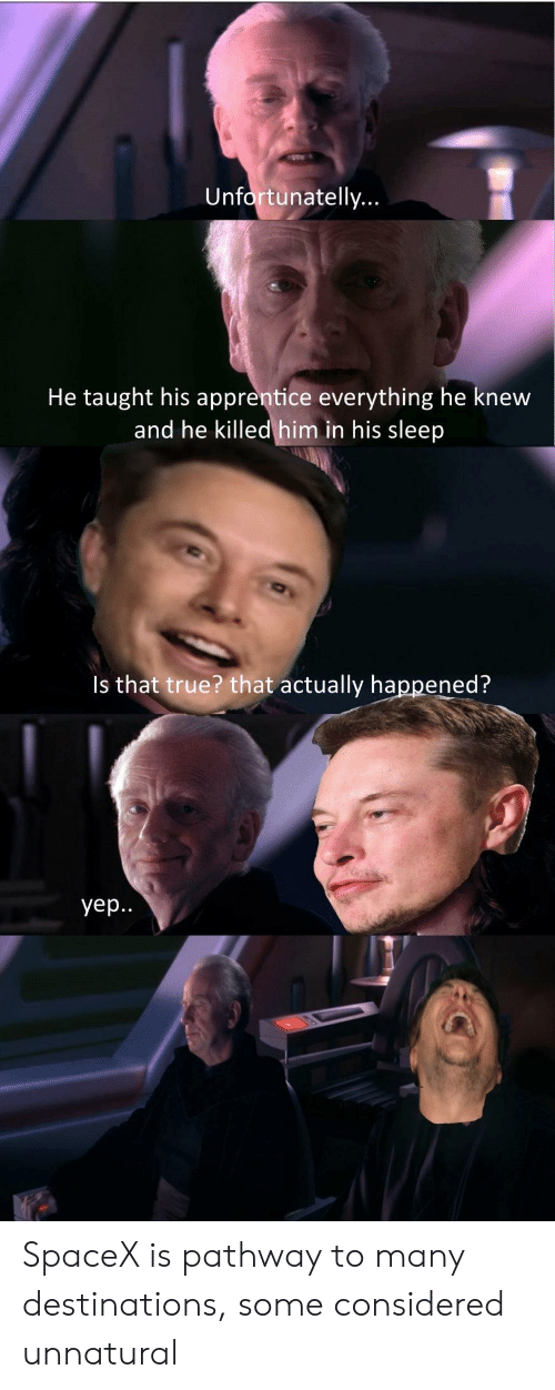 Spacex: Unfortunatelly  He taught his apprentice everything he knew  and he killed him in his sleep  Is that true? that actually happened?  yep. SpaceX is pathway to many destinations, some considered unnatural