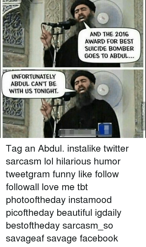 Suicide Bomber: UNFORTUNATELY  ABDUL CAN'T BE  WITH US TONIGHT.  AND THE 2016  AWARD FOR BEST  SUICIDE BOMBER  GOES TO ABDUL... Tag an Abdul. instalike twitter sarcasm lol hilarious humor tweetgram funny like follow followall love me tbt photooftheday instamood picoftheday beautiful igdaily bestoftheday sarcasm_so savageaf savage facebook