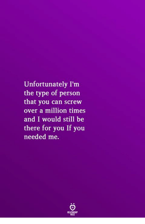 Can, You, and Person: Unfortunately I'm  the type of person  that you can screw  over a million times  and I would still be  there for you If you  needed me.
