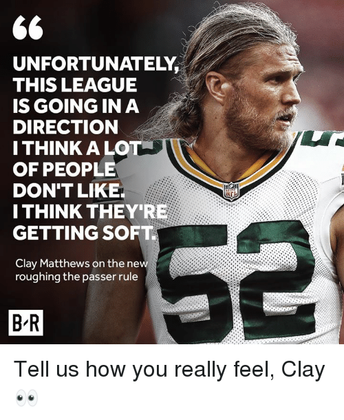 How, League, and Clay Matthews: UNFORTUNATELY  THIS LEAGUE  IS GOING IN A  DIRECTION  I THINK ALO  OF PEOPLE  DON'T LIKE  I THINK THEY'RE  GETTING SOFT  iFn  Clay Matthews on the  roughing the passer rule  new  B R Tell us how you really feel, Clay 👀