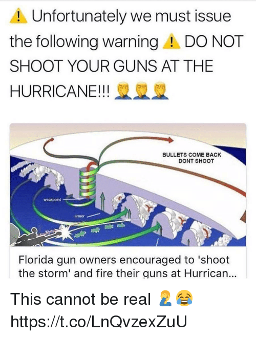 armored: Unfortunately we must issue  the following warningA DO NOT  SHOOT YOUR GUNS AT THE  HURRICANE!! 2  BULLETS COME BACK  DONT SHOOT  weakpoint  armor  Florida gun owners encouraged to 'shoot  the storm' and fire their guns at Hurrican... This cannot be real 🤦‍♂️😂 https://t.co/LnQvzexZuU