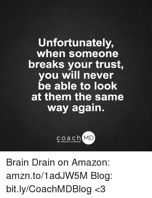brain drain: Unfortunately,  when someone  breaks your trust,  you will never  be able to look  at them the same  way again.  coach MD  DR. CHARLES F.GL Brain Drain on Amazon: amzn.to/1adJW5M Blog: bit.ly/CoachMDBlog <3