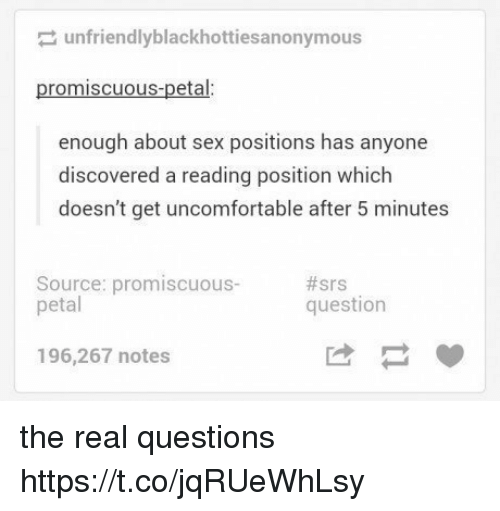 petal: unfriendlyblackhottiesa nonymous  promiscuous-petal:  enough about sex positions has anyone  discovered a reading position which  doesn't get uncomfortable after 5 minutes  Source: promiscuous-  petal  #srs  question  196,267 notes the real questions https://t.co/jqRUeWhLsy