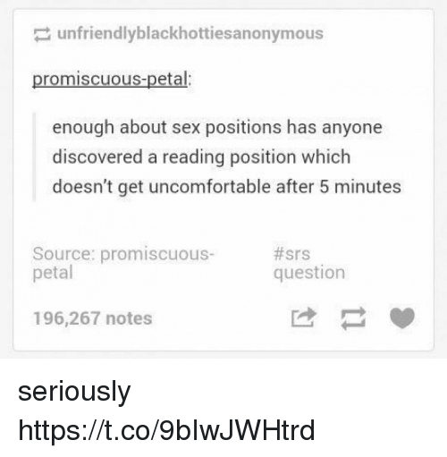 petal: unfriendlyblackhottiesanonymous  promiscuous-petal:  enough about sex positions has anyone  discovered a reading position which  doesn't get uncomfortable after 5 minutes  Source: promiscuous-  petal  #srs  question  196,267 notes seriously https://t.co/9bIwJWHtrd