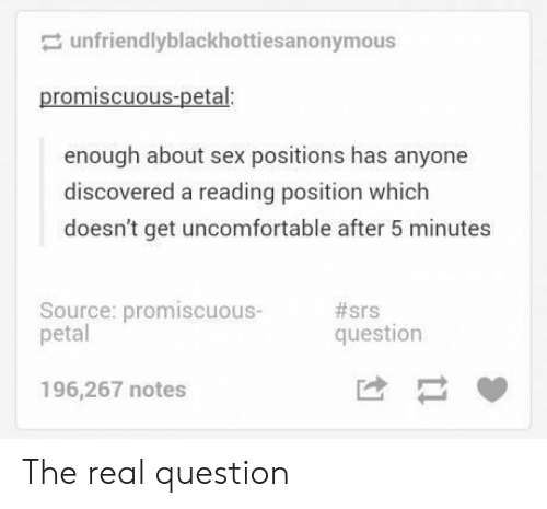 petal: unfriendlyblackhottiesanonymous  promiscuous-petal:  enough about sex positions has anyone  discovered a reading position which  doesn't get uncomfortable after 5 minutes  Source: promiscuous-  petal  #srs  question  196,267 notes The real question