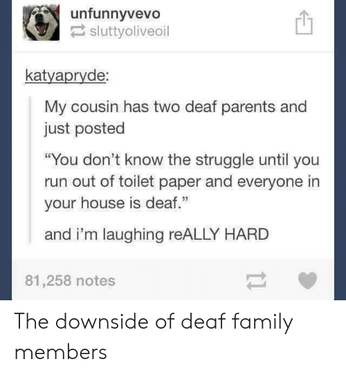 "Family Members: unfunnyvevo!  sluttyoliveoil  凹  katyapryde  My cousin has two deaf parents and  just posted  ""You don't know the struggle until you  run out of toilet paper and everyone in  your house is deaf.""  and i'm laughing reALLY HARD  81,258 notes The downside of deaf family members"