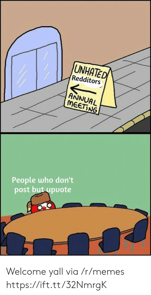 Memes, Who, and Via: UNHATED  Redditors  ANNUAL  MEETING  People who don't  post but upuote Welcome yall via /r/memes https://ift.tt/32NmrgK