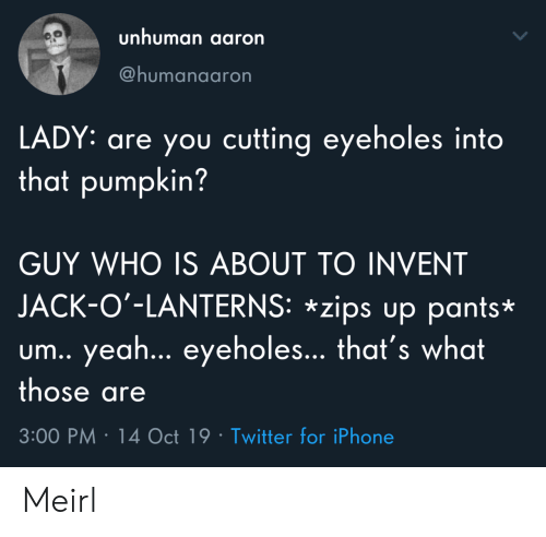 3 00: unhuman aaron  @humanaaron  LADY: are you cutting eyeholes into  that pumpkin?  GUY WHO IS ABOUT TO INVENT  JACK-O'-LANTERNS: *zips up pants*  um.. yea... eyeholes... that's what  those are  3:00 PM 14 Oct 19 Twitter for iPhone Meirl