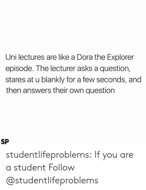 Dora the Explorer: Uni lectures are like a Dora the Explorer  episode. The lecturer asks a question,  stares at u blankly for a few seconds, and  then answers their own question  SP studentlifeproblems:  If you are a student Follow @studentlifeproblems​