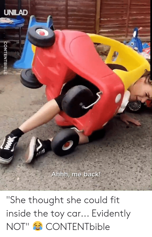 "Dank, Thought, and Ahhh: UNILAD  Ahhh, me back!  CONTENTBIBLE ""She thought she could fit inside the toy car... Evidently NOT"" 😂  CONTENTbible"