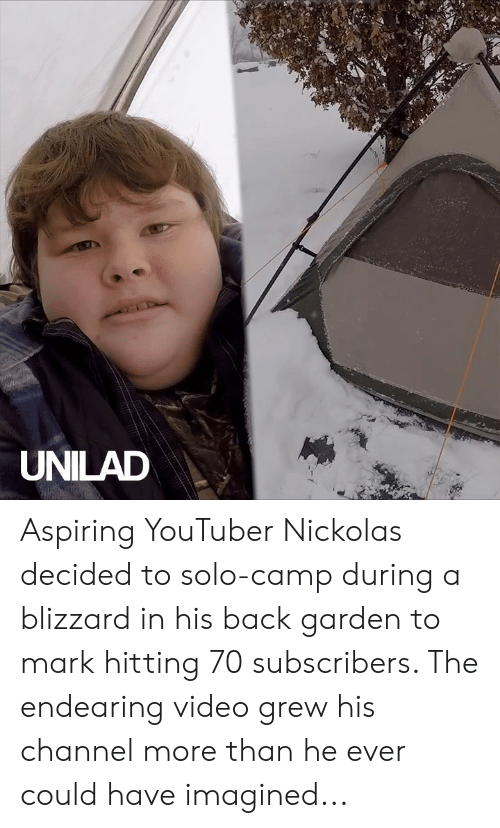Blizzard: UNILAD Aspiring YouTuber Nickolas decided to solo-camp during a blizzard in his back garden to mark hitting 70 subscribers. The endearing video grew his channel more than he ever could have imagined...