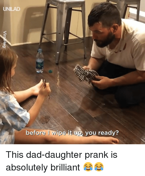 itw: UNILAD  before I wlpe Itw you reedy?  up vou This dad-daughter prank is absolutely brilliant 😂😂