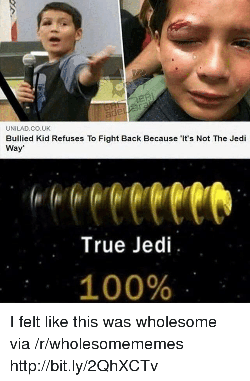 Anaconda, Jedi, and True: UNILAD CO.UK  Bullied Kid Refuses To Fight Back Because 'It's Not The Jedi  Way  True Jedi  100% I felt like this was wholesome via /r/wholesomememes http://bit.ly/2QhXCTv