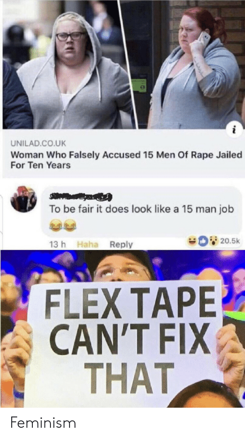 Accused: UNILAD.CO.UK  Woman Who Falsely Accused 15 Men Of Rape Jailed  For Ten Years  To be fair it does look like a 15 man job  20.5k  13 h Haha Reply  FLEX TAPE  CAN'T FIX  THAT Feminism