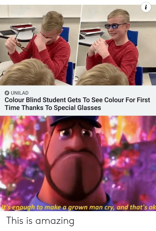 Glasses: UNILAD  Colour Blind Student Gets To See Colour For First  Time Thanks To Special Glasses  It's enough to make a grown man cry, and that's ok This is amazing