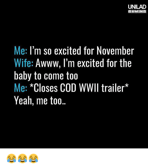 Memes, Yeah, and Wife: UNILAD  GAMING  Me: I'm so excited for November  Wife: Awww, I'm excited for the  baby to come too  Me: *Closes COD WWII trailer  Yeah, me to0.. 😂😂😂