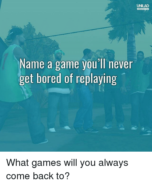 Boredness: UNILAD  GAMING  Name a game you' ll never  get bored of replaying What games will you always come back to?