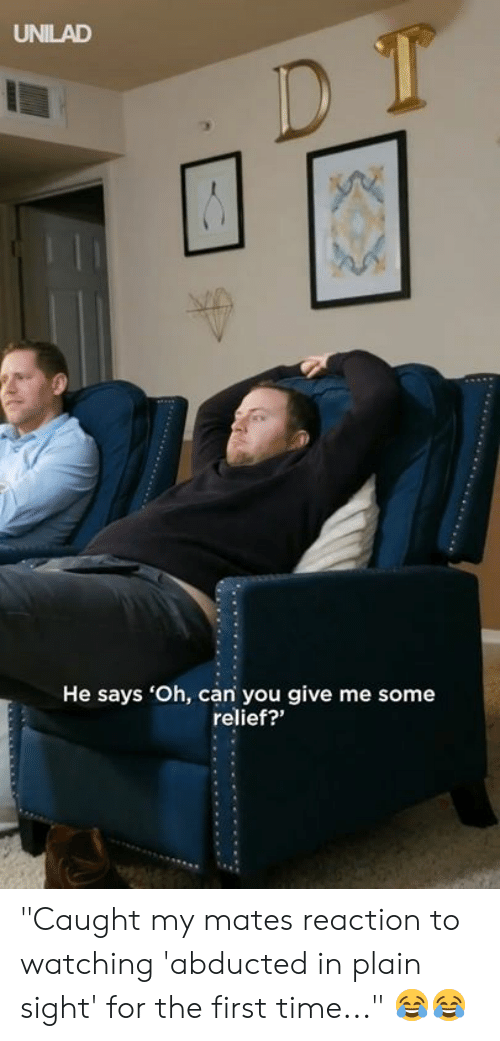 """relief: UNILAD  He says 'Oh, can you give me some  relief?"""" """"Caught my mates reaction to watching 'abducted in plain sight' for the first time..."""" 😂😂"""