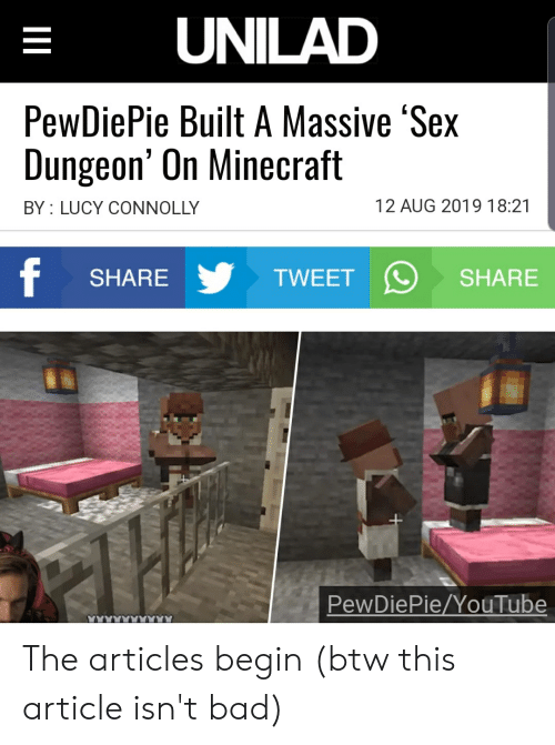 Bad, Minecraft, and Sex: UNILAD  PewDiePie Built A Massive 'Sex  Dungeon' On Minecraft  12 AUG 2019 18:21  BY LUCY CONNOLLY  SHARE  TWEET  SHARE  PewDiePie/YouTube  Il The articles begin (btw this article isn't bad)